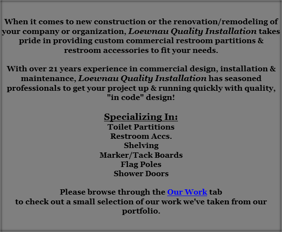 "When it comes to new construction or the renovation/remodeling of your company or organization, Loewnau Quality Installation takes pride in providing custom commercial restroom partitions & restroom accessories to fit your needs. With over 21 years experience in commercial design, installation & maintenance, Loewnau Quality Installation has seasoned professionals to get your project up & running quickly with quality, ""in code"" design! Specializing In: Toilet Partitions Restroom Accs. Shelving Marker/Tack Boards Flag Poles Shower Doors Please browse through the Our Work tab to check out a small selection of our work we've taken from our portfolio."